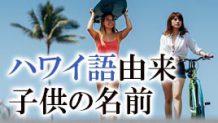 ハワイ語に由来する女の子・男の子におすすめの名前30選!